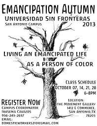 Emancipation Autumn in San Antonio, Texas  Living an emancipated life as a person of color   Class Schedule:  October 7,14,21,27  6-8 Pm  Location:  1412 e Commerce San Antonio, Tx 78205
